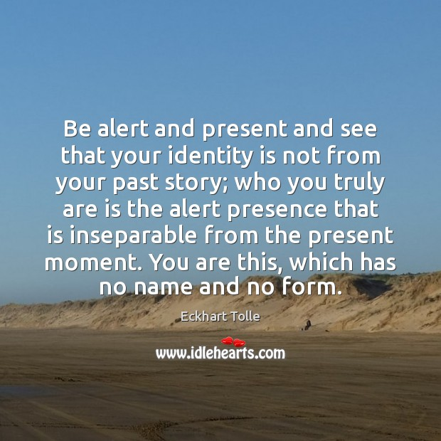 Be alert and present and see that your identity is not from Eckhart Tolle Picture Quote