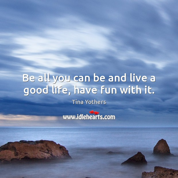 Be all you can be and live a good life, have fun with it. Image