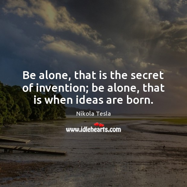 Be alone, that is the secret of invention; be alone, that is when ideas are born. Nikola Tesla Picture Quote