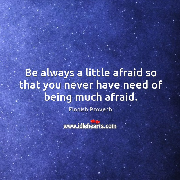 Be always a little afraid so that you never have need of being much afraid. Finnish Proverbs Image