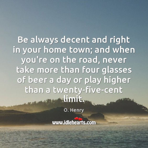 Be always decent and right in your home town; and when you're O. Henry Picture Quote