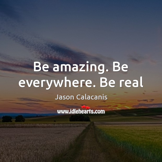 Image, Be amazing. Be everywhere. Be real