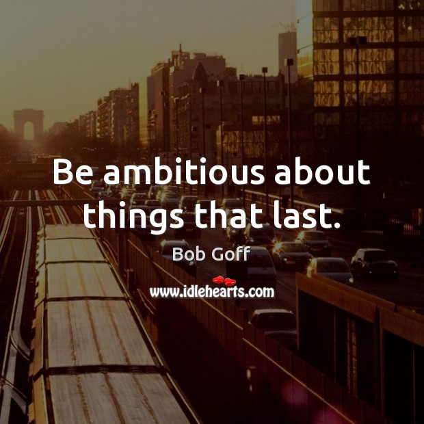 Be ambitious about things that last. Bob Goff Picture Quote