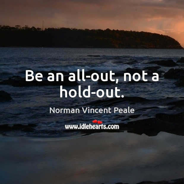 Be an all-out, not a hold-out. Norman Vincent Peale Picture Quote