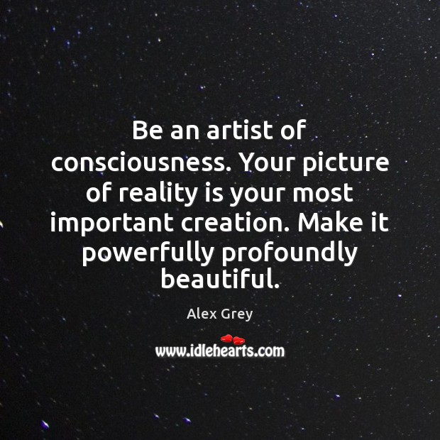 Be an artist of consciousness. Your picture of reality is your most Image