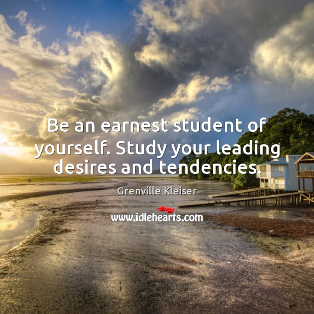 Be an earnest student of yourself. Study your leading desires and tendencies. Grenville Kleiser Picture Quote