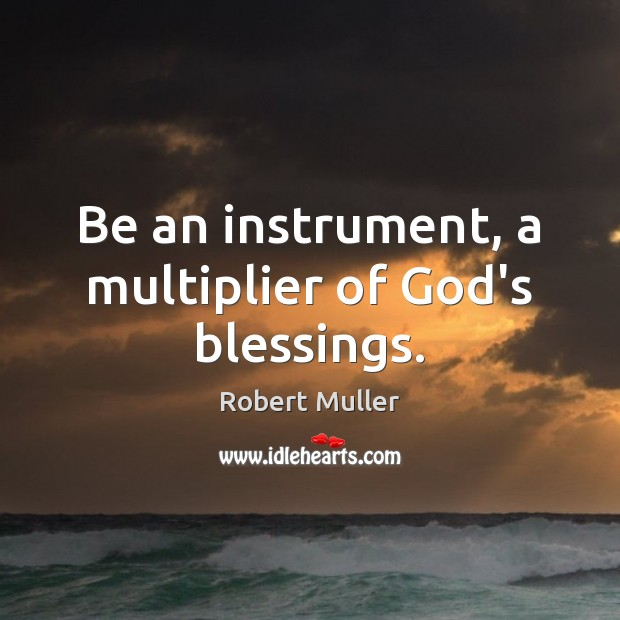 Be an instrument, a multiplier of God's blessings. Robert Muller Picture Quote