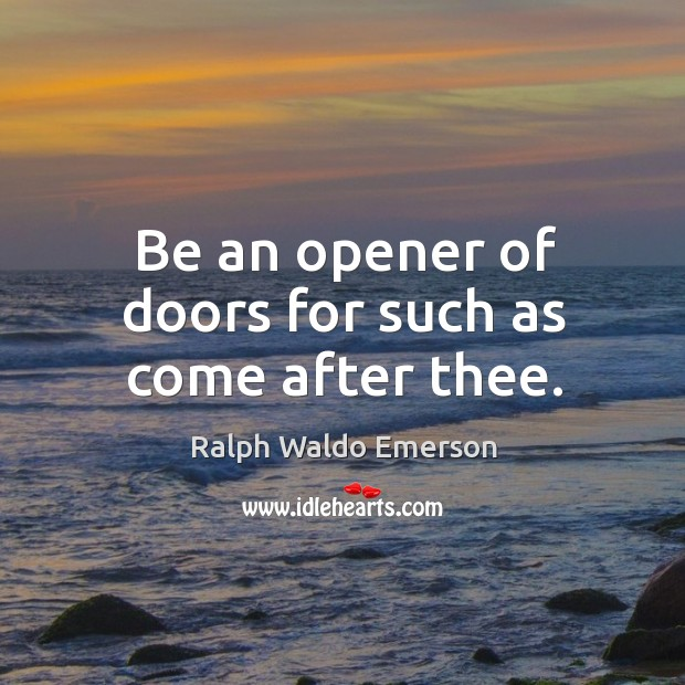 Be an opener of doors for such as come after thee. Image