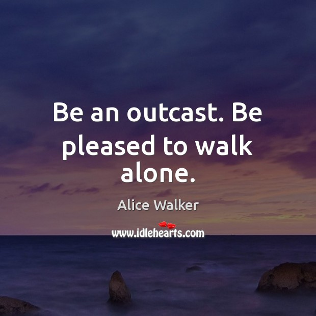 Image, Be an outcast. Be pleased to walk alone.