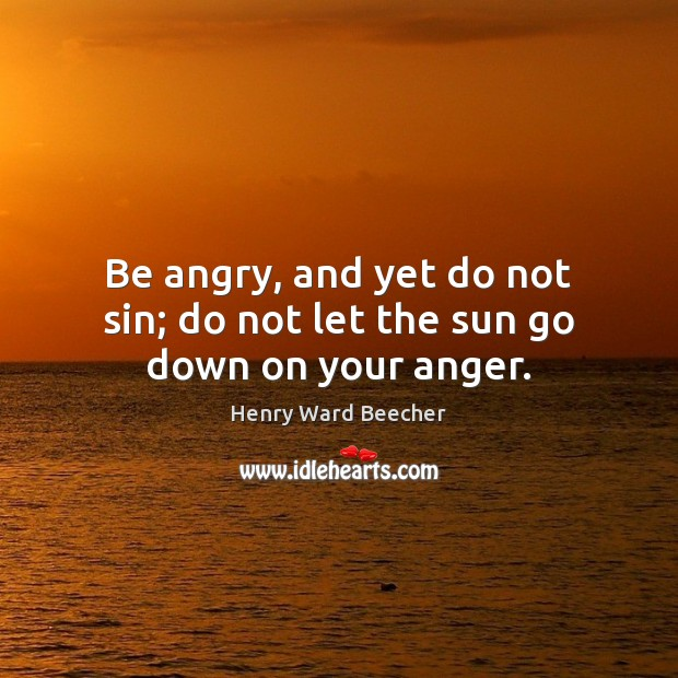 Be angry, and yet do not sin; do not let the sun go down on your anger. Image