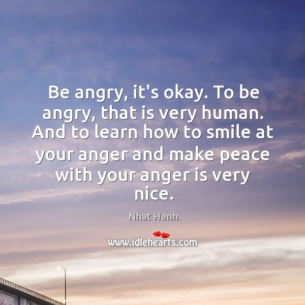 Image, Be angry, it's okay. To be angry, that is very human. And