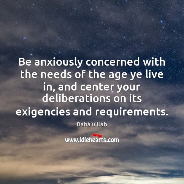 Image, Be anxiously concerned with the needs of the age ye live in,