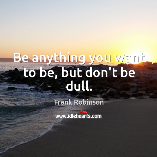 Be anything you want to be, but don't be dull. Image