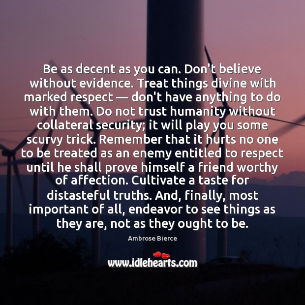 Be as decent as you can. Don't believe without evidence. Treat things Ambrose Bierce Picture Quote
