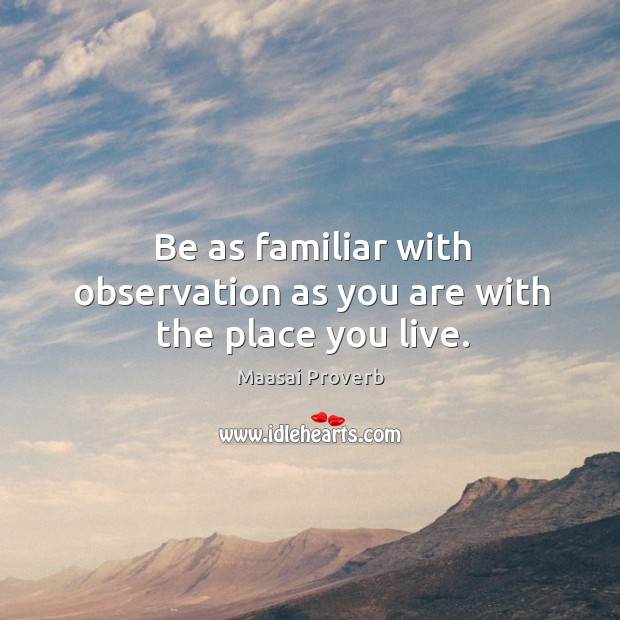 Be as familiar with observation as you are with the place you live. Maasai Proverbs Image