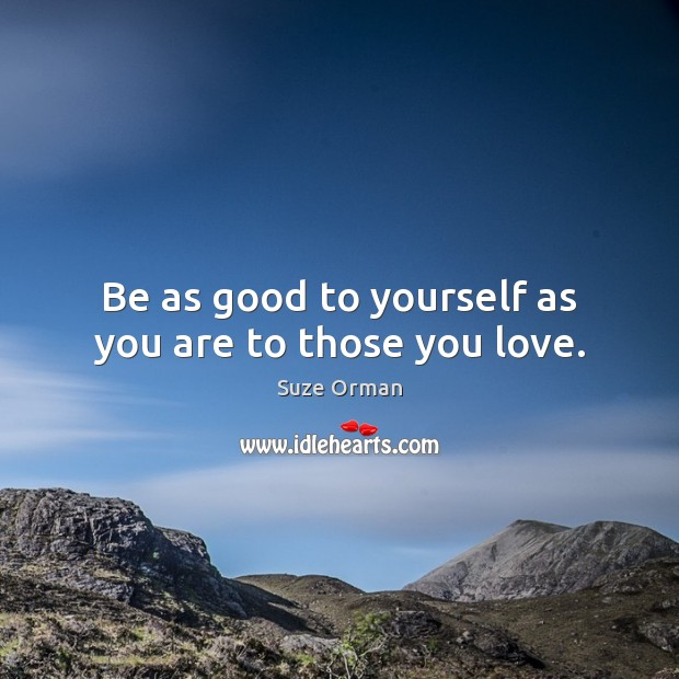 Be as good to yourself as you are to those you love. Image