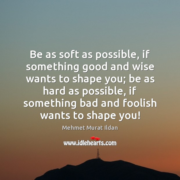 Be as soft as possible, if something good and wise wants to Image