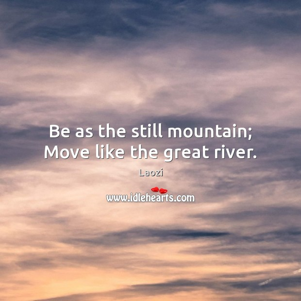 Be as the still mountain; Move like the great river. Laozi Picture Quote