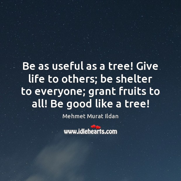 Image, Be as useful as a tree! Give life to others; be shelter