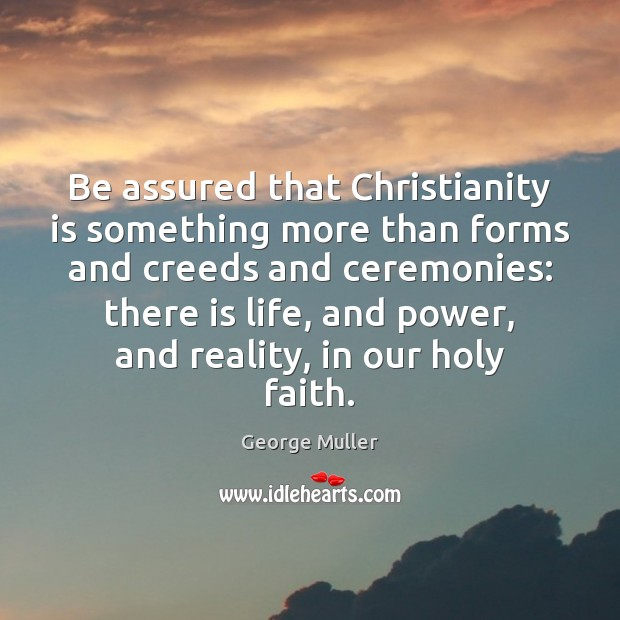 Be assured that Christianity is something more than forms and creeds and Image