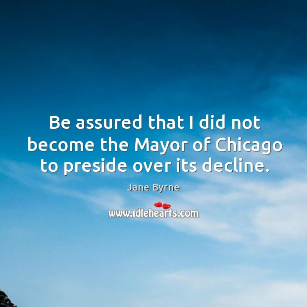 Be assured that I did not become the mayor of chicago to preside over its decline. Image