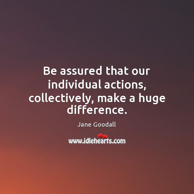 Be assured that our individual actions, collectively, make a huge difference. Jane Goodall Picture Quote