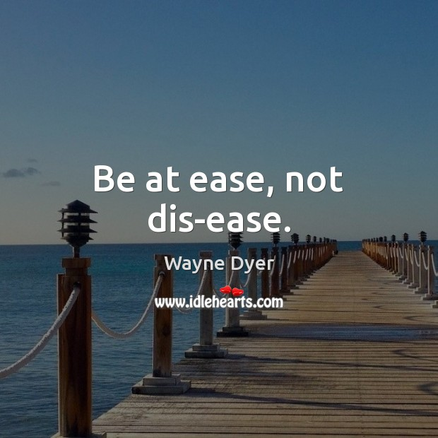 Be at ease, not dis-ease. Wayne Dyer Picture Quote