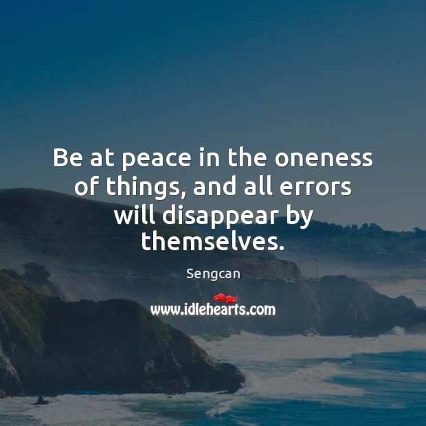 Be at peace in the oneness of things, and all errors will disappear by themselves. Image