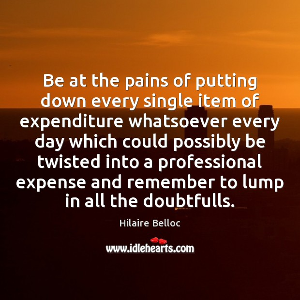 Be at the pains of putting down every single item of expenditure Hilaire Belloc Picture Quote