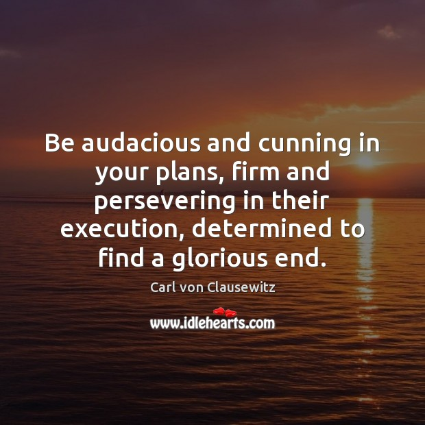 Be audacious and cunning in your plans, firm and persevering in their Image