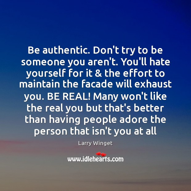 Be authentic. Don't try to be someone you aren't. You'll hate yourself Image