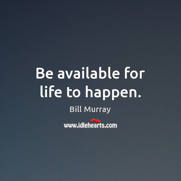 Be available for life to happen. Image
