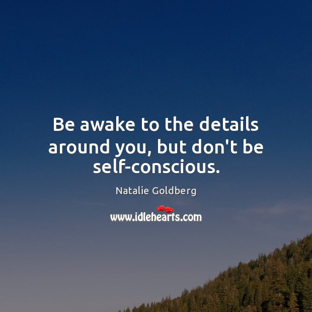 Be awake to the details around you, but don't be self-conscious. Image