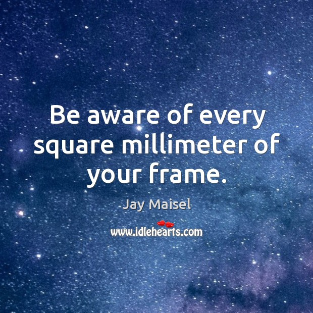 Be aware of every square millimeter of your frame. Image