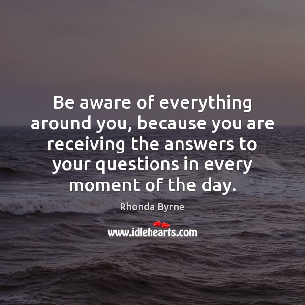 Be aware of everything around you, because you are receiving the answers Rhonda Byrne Picture Quote