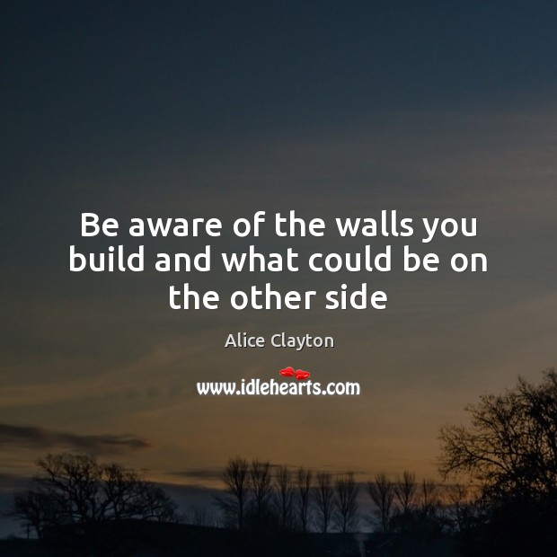 Be aware of the walls you build and what could be on the other side Image