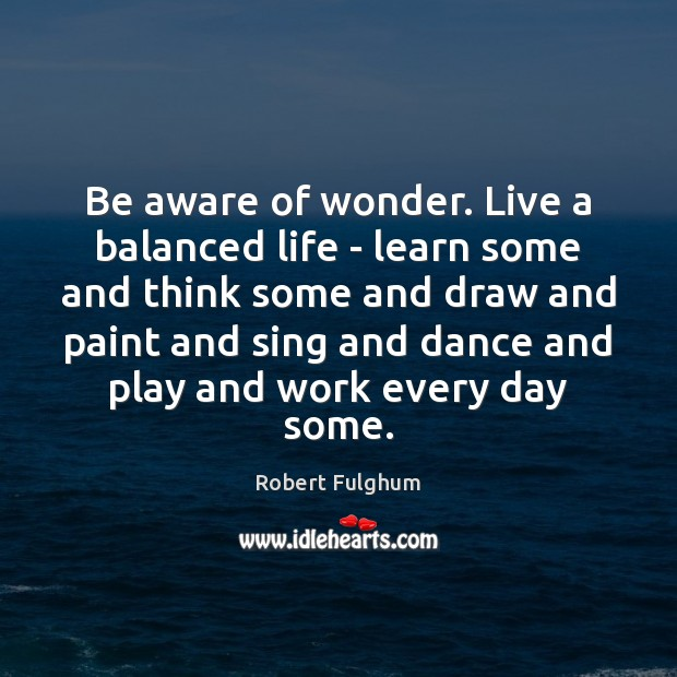 Image, Be aware of wonder. Live a balanced life – learn some and