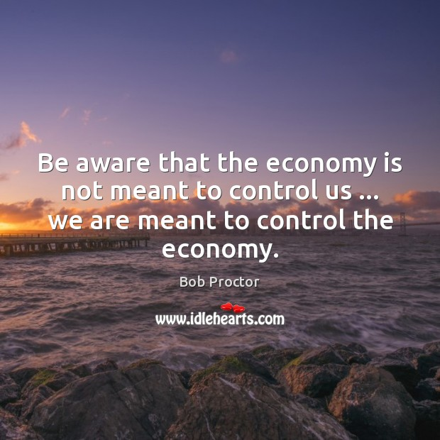 Image, Be aware that the economy is not meant to control us … we