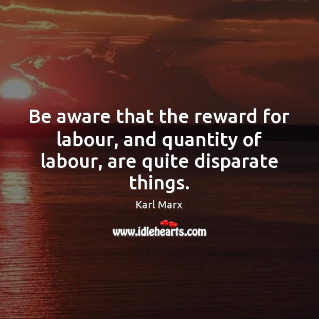 Image, Be aware that the reward for labour, and quantity of labour, are quite disparate things.
