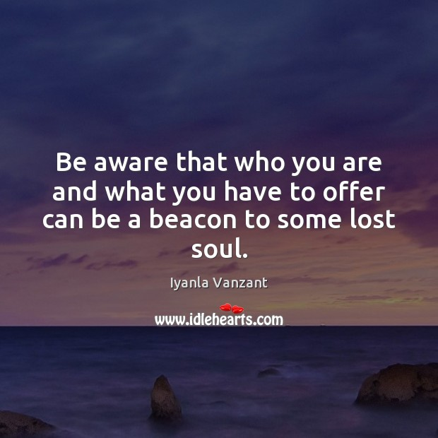 Be aware that who you are and what you have to offer can be a beacon to some lost soul. Image