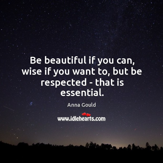 Image, Be beautiful if you can, wise if you want to, but be respected – that is essential.