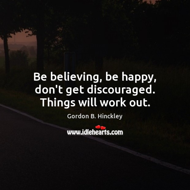 Be believing, be happy, don't get discouraged. Things will work out. Image