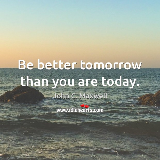 Be better tomorrow than you are today. John C. Maxwell Picture Quote