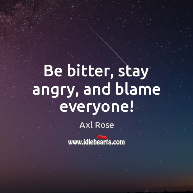 Be bitter, stay angry, and blame everyone! Image