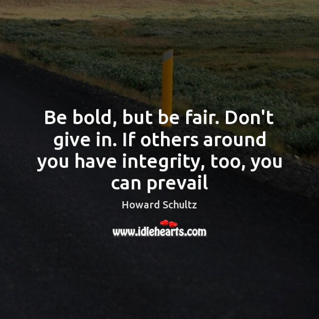 Be bold, but be fair. Don't give in. If others around you Howard Schultz Picture Quote