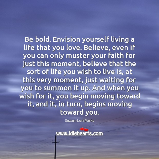 Image, Be bold. Envision yourself living a life that you love. Believe, even