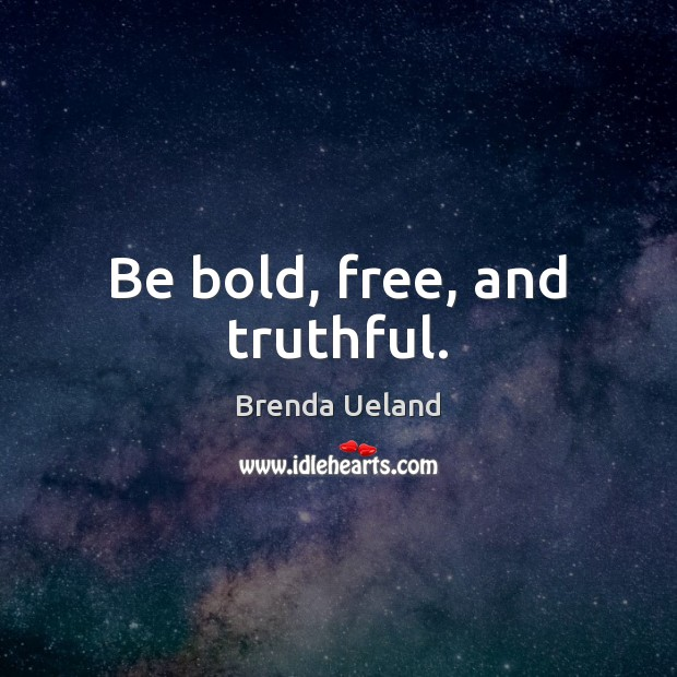 Image, Be bold, free, and truthful.