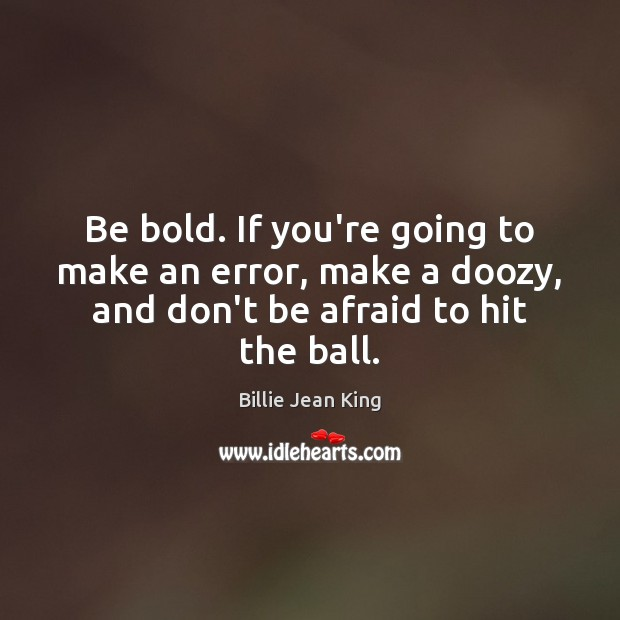 Be bold. If you're going to make an error, make a doozy, Don't Be Afraid Quotes Image