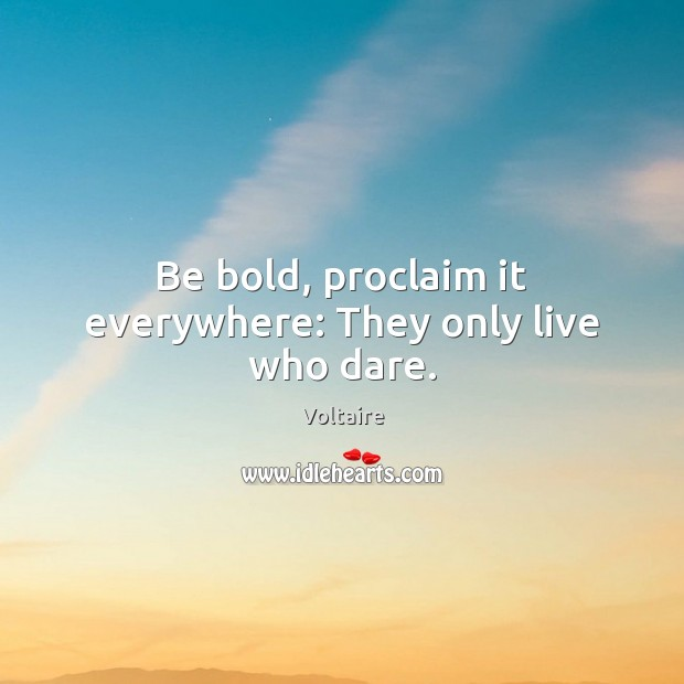 Image, Be bold, proclaim it everywhere: They only live who dare.