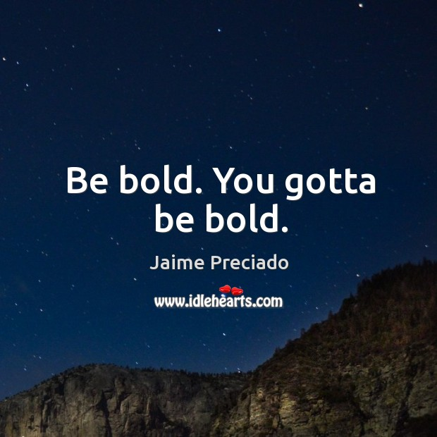 Be bold. You gotta be bold. Image